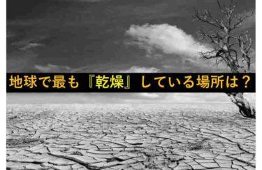 【おもしろい豆知識】『地球上で最も乾燥している場所』はどこ?
